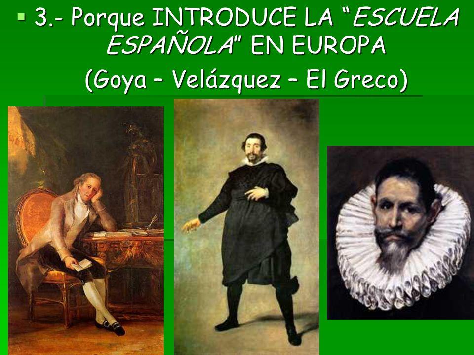 3.- Porque INTRODUCE LA ESCUELA ESPAÑOLA EN EUROPA 3.- Porque INTRODUCE LA ESCUELA ESPAÑOLA EN EUROPA (Goya – Velázquez – El Greco)
