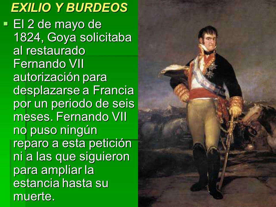 EXILIO Y BURDEOS El 2 de mayo de 1824, Goya solicitaba al restaurado Fernando VII autorización para desplazarse a Francia por un periodo de seis meses