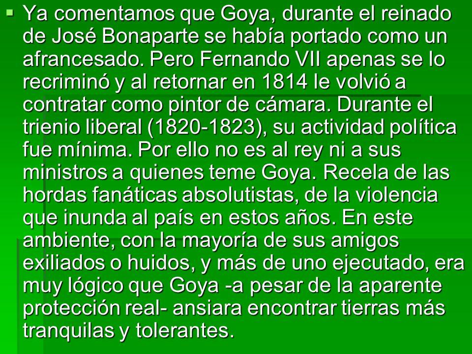 Ya comentamos que Goya, durante el reinado de José Bonaparte se había portado como un afrancesado. Pero Fernando VII apenas se lo recriminó y al retor