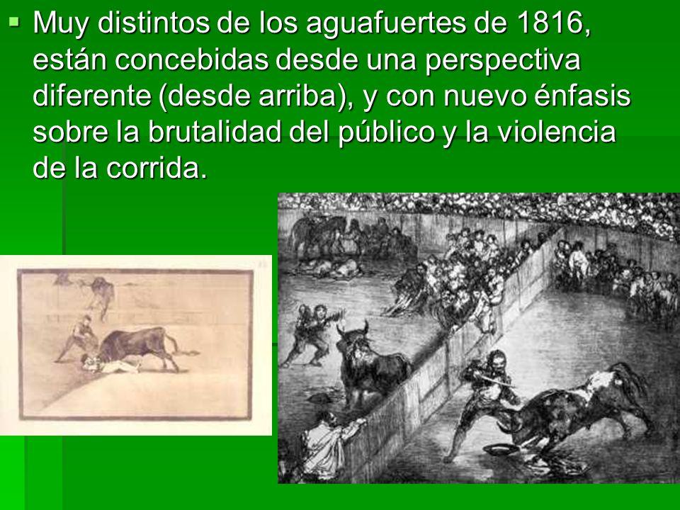 Muy distintos de los aguafuertes de 1816, están concebidas desde una perspectiva diferente (desde arriba), y con nuevo énfasis sobre la brutalidad del