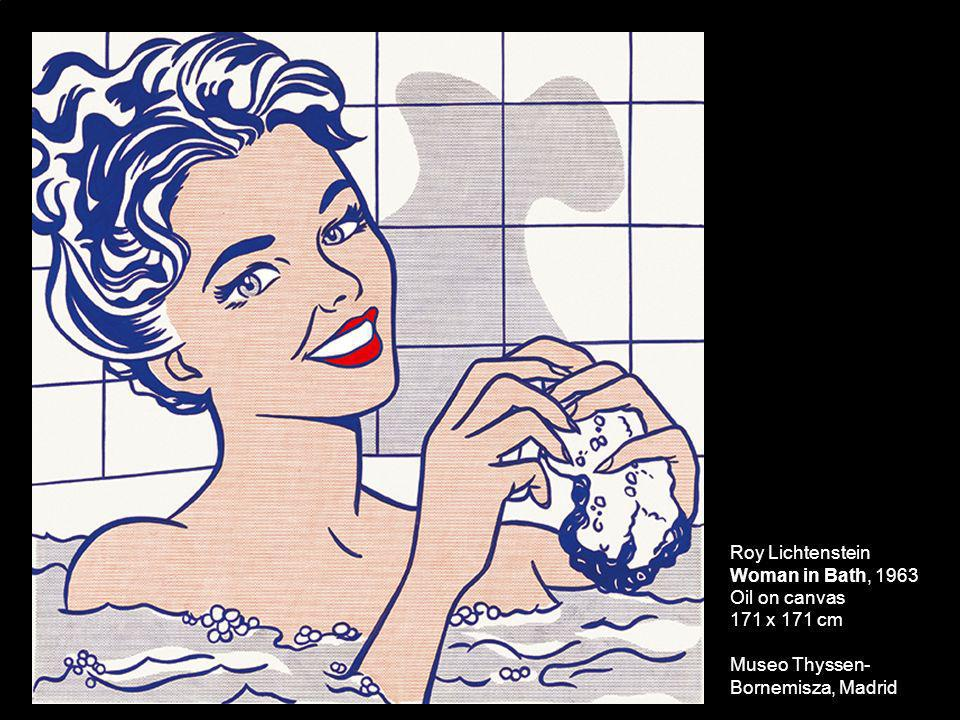 Roy Lichtenstein Woman in Bath, 1963 Oil on canvas 171 x 171 cm Museo Thyssen- Bornemisza, Madrid