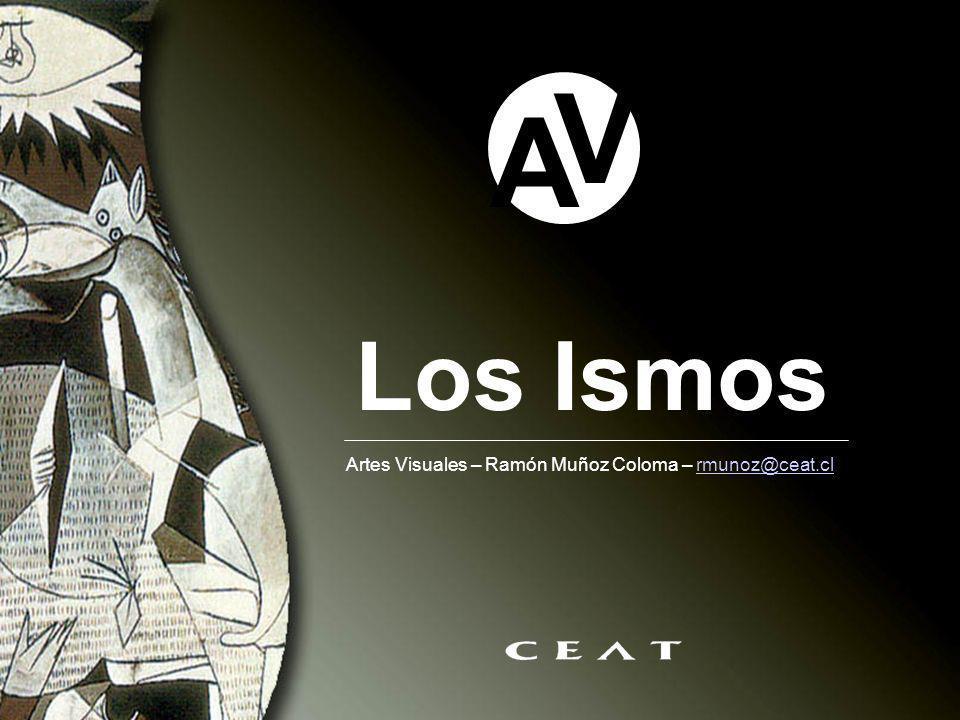 Los Ismos A V Artes Visuales – Ramón Muñoz Coloma – rmunoz@ceat.clrmunoz@ceat.cl