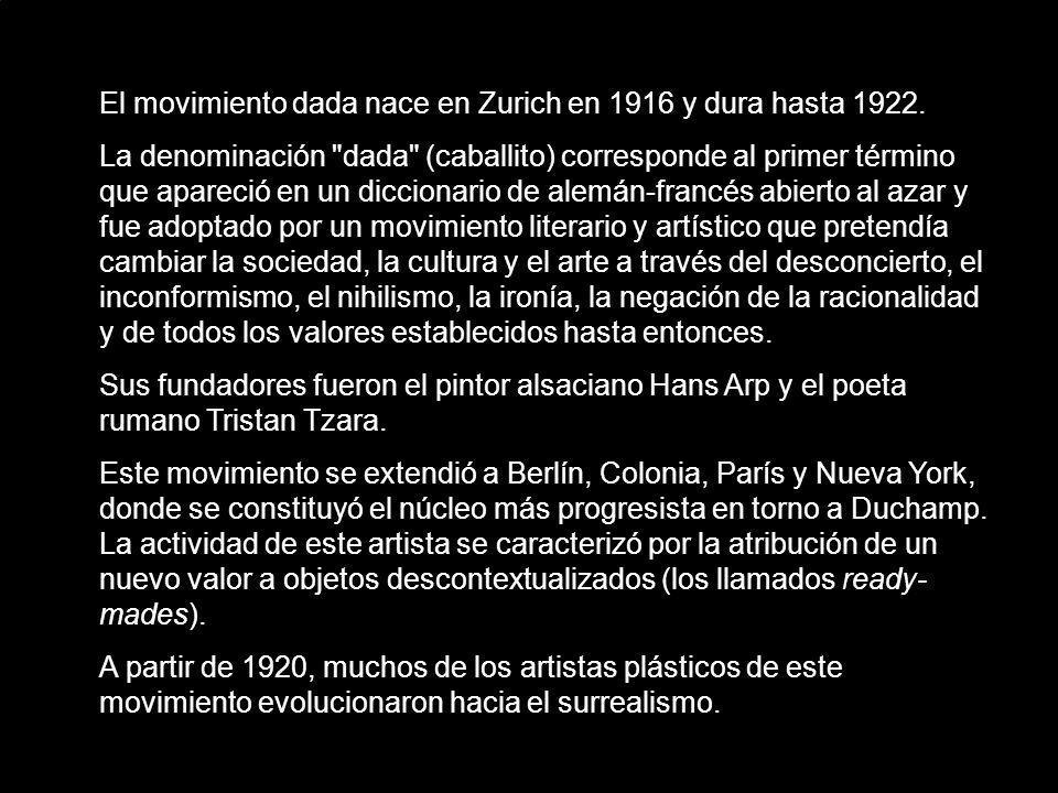 El movimiento dada nace en Zurich en 1916 y dura hasta 1922. La denominación