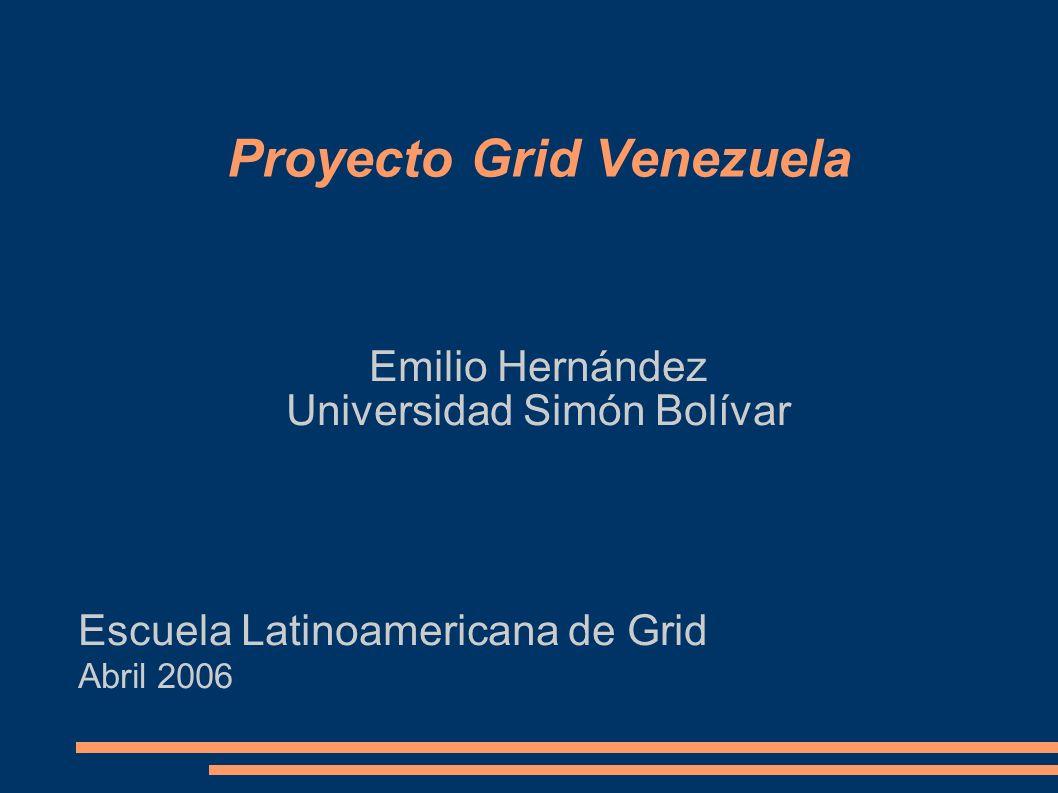 Proyecto Grid Venezuela Emilio Hernández Universidad Simón Bolívar Escuela Latinoamericana de Grid Abril 2006