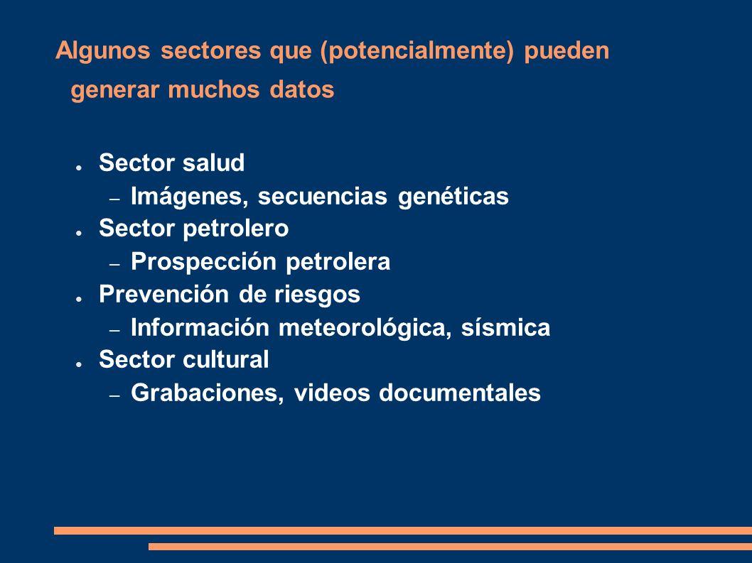 Algunos sectores que (potencialmente) pueden generar muchos datos Sector salud – Imágenes, secuencias genéticas Sector petrolero – Prospección petrolera Prevención de riesgos – Información meteorológica, sísmica Sector cultural – Grabaciones, videos documentales