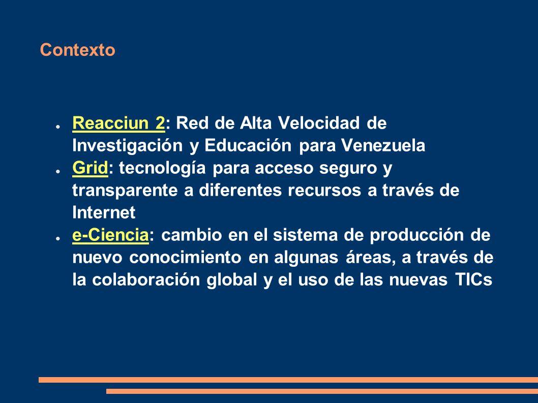 Contexto Reacciun 2: Red de Alta Velocidad de Investigación y Educación para Venezuela Grid: tecnología para acceso seguro y transparente a diferentes recursos a través de Internet e-Ciencia: cambio en el sistema de producción de nuevo conocimiento en algunas áreas, a través de la colaboración global y el uso de las nuevas TICs