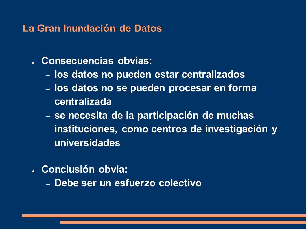 La Gran Inundación de Datos Consecuencias obvias: – los datos no pueden estar centralizados – los datos no se pueden procesar en forma centralizada – se necesita de la participación de muchas instituciones, como centros de investigación y universidades Conclusión obvia: – Debe ser un esfuerzo colectivo
