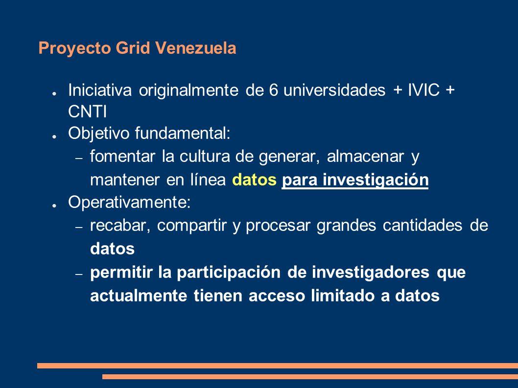 Proyecto Grid Venezuela Iniciativa originalmente de 6 universidades + IVIC + CNTI Objetivo fundamental: – fomentar la cultura de generar, almacenar y mantener en línea datos para investigación Operativamente: – recabar, compartir y procesar grandes cantidades de datos – permitir la participación de investigadores que actualmente tienen acceso limitado a datos