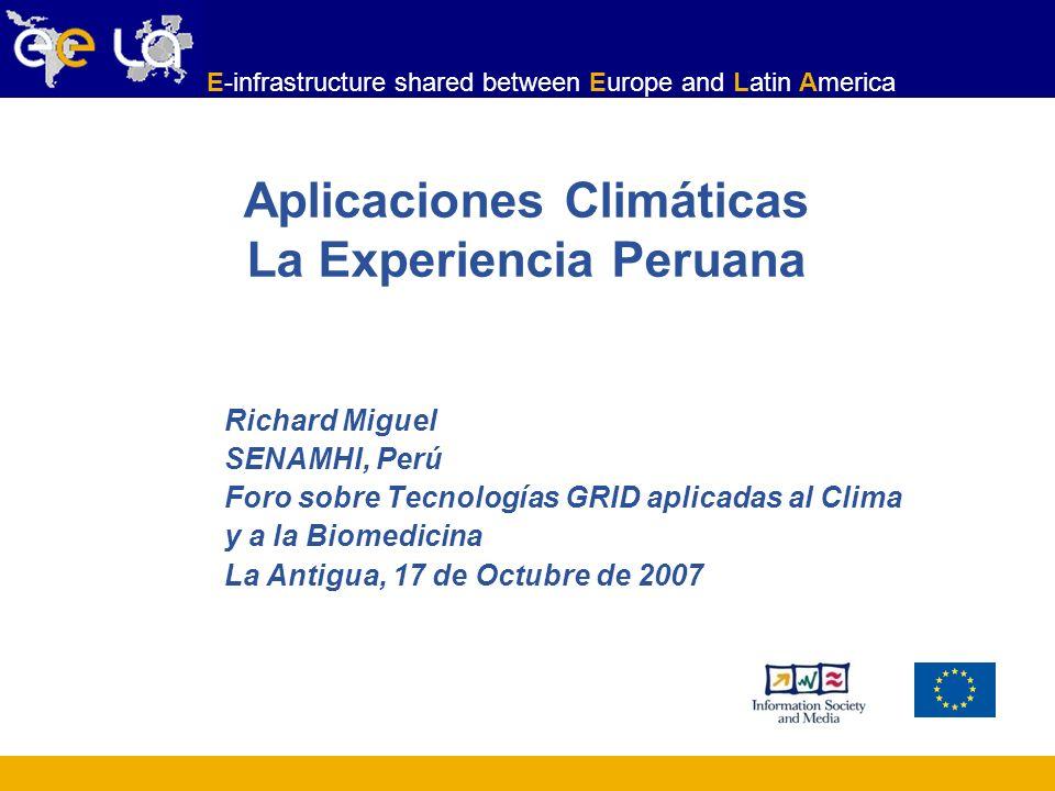 E-infrastructure shared between Europe and Latin America Aplicaciones Climáticas La Experiencia Peruana Richard Miguel SENAMHI, Perú Foro sobre Tecnol