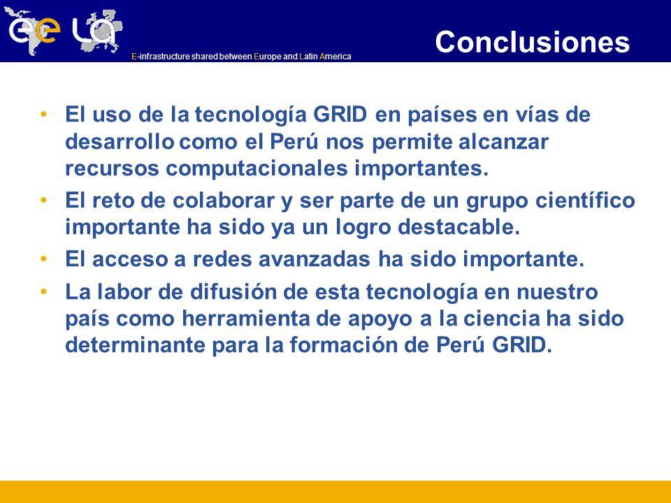 E-infrastructure shared between Europe and Latin America Conclusiones El uso de la tecnología GRID en países en vías de desarrollo como el Perú nos pe