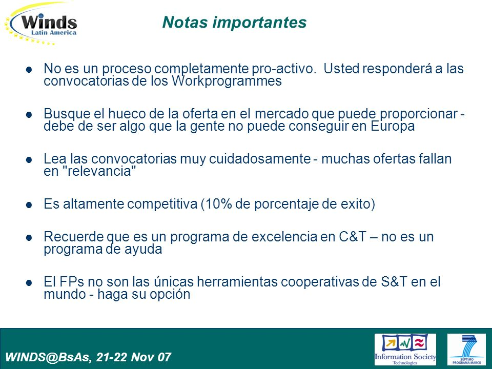 WINDS@BsAs, 21-22 Nov 07 Notas importantes No es un proceso completamente pro-activo. Usted responderá a las convocatorias de los Workprogrammes Busqu