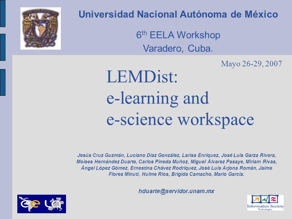 LEMDist: e-learning and e-science workspace Jesús Cruz Guzmán, Luciano Díaz González, Larisa Enriquez, José Luis Garza Rivera, Moises Hernández Duarte
