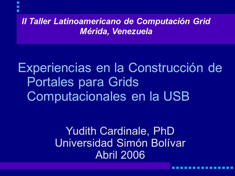 Experiencias en la Construcción de Portales para Grids Computacionales en la USB Yudith Cardinale, PhD Universidad Simón Bolívar Abril 2006 II Taller Latinoamericano de Computación Grid Mérida, Venezuela