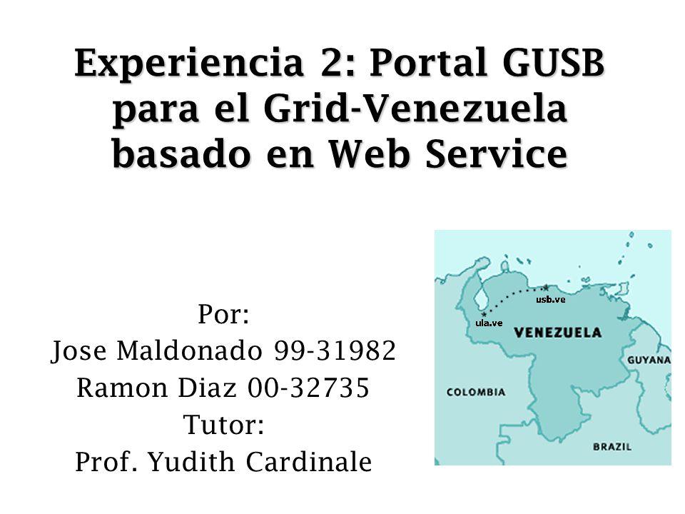Experiencia 2: Portal GUSB para el Grid-Venezuela basado en Web Service Por: Jose Maldonado 99-31982 Ramon Diaz 00-32735 Tutor: Prof. Yudith Cardinale