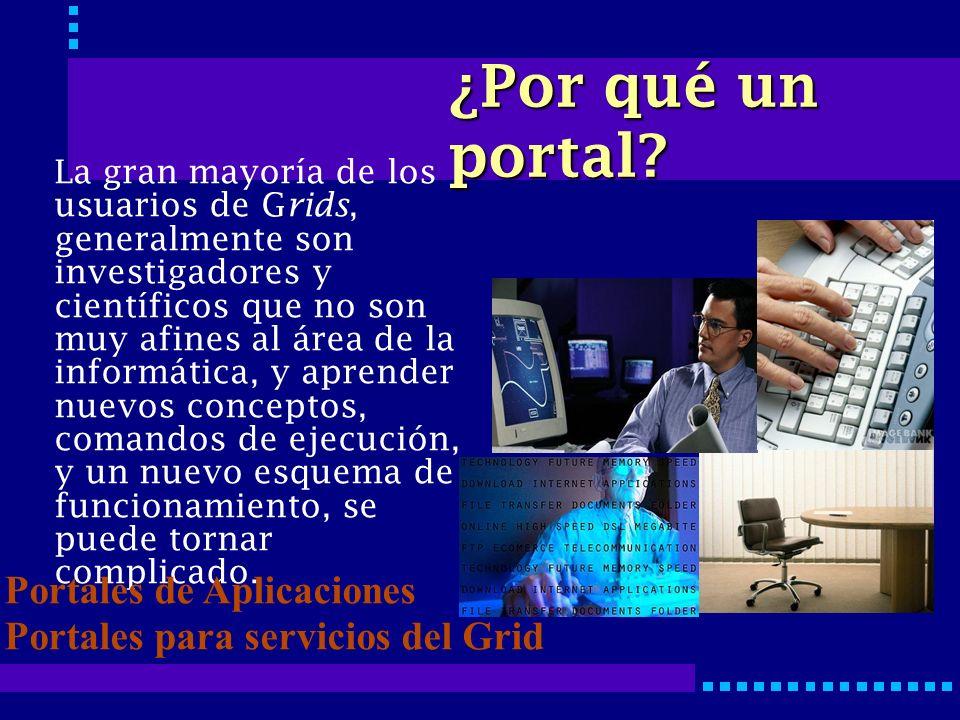 ¿Por qué un portal? La gran mayoría de los usuarios de G rids, generalmente son investigadores y científicos que no son muy afines al área de la infor