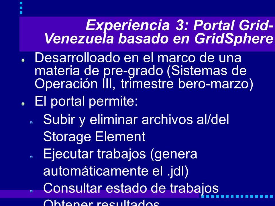 Experiencia 3: Portal Grid- Venezuela basado en GridSphere Desarrolloado en el marco de una materia de pre-grado (Sistemas de Operación III, trimestre bero-marzo) El portal permite: Subir y eliminar archivos al/del Storage Element Ejecutar trabajos (genera automáticamente el.jdl) Consultar estado de trabajos Obtener resultados Vizualizar y renovar el proxy de acceso