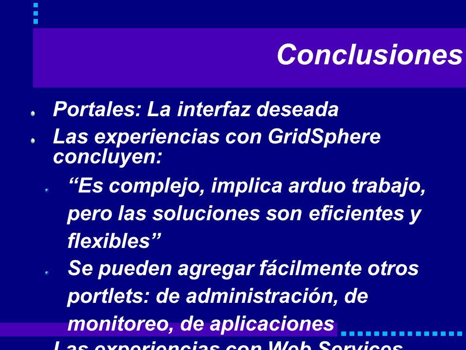 Conclusiones Portales: La interfaz deseada Las experiencias con GridSphere concluyen: Es complejo, implica arduo trabajo, pero las soluciones son efic