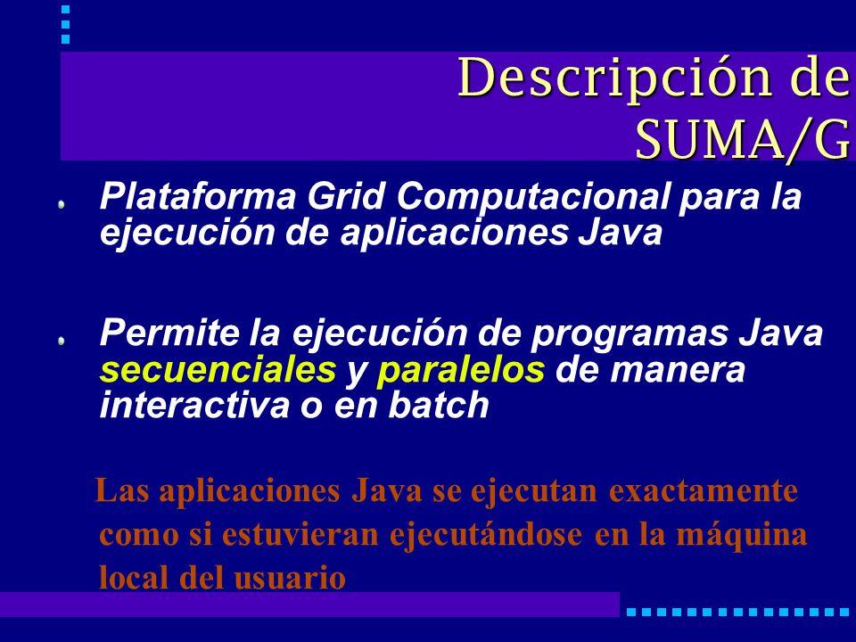 Plataforma Grid Computacional para la ejecución de aplicaciones Java Permite la ejecución de programas Java secuenciales y paralelos de manera interactiva o en batch Las aplicaciones Java se ejecutan exactamente como si estuvieran ejecutándose en la máquina local del usuario Descripción de SUMA/G