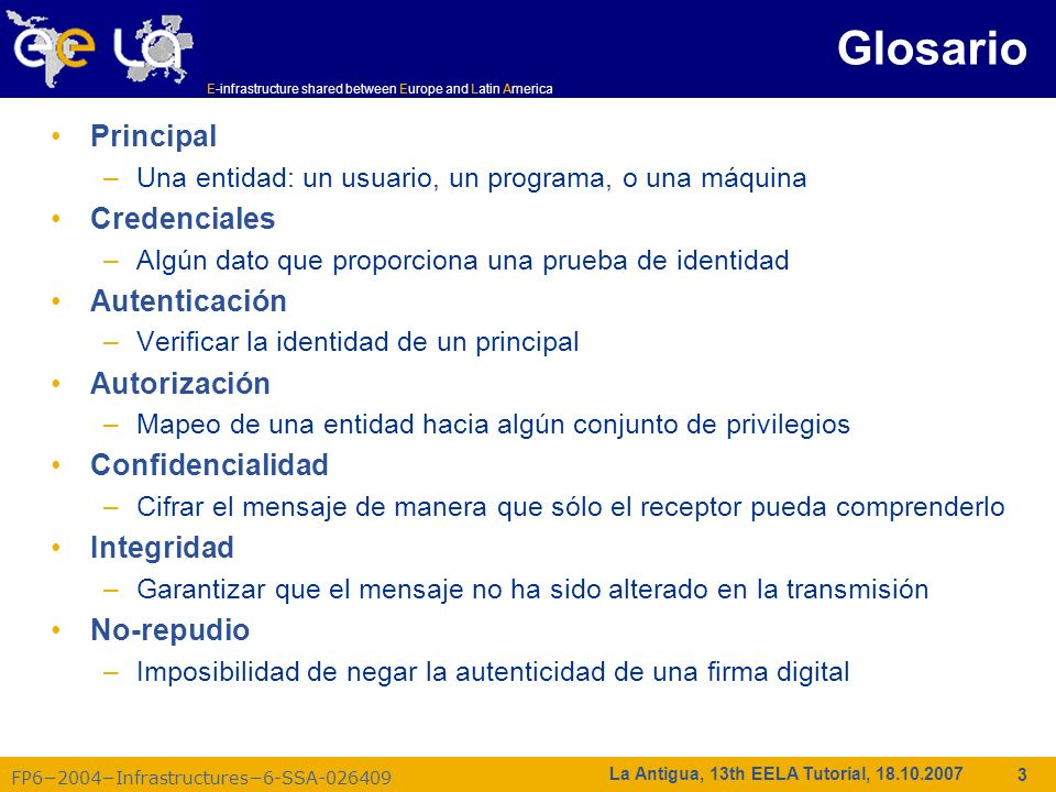 E-infrastructure shared between Europe and Latin America FP62004Infrastructures6-SSA-026409 4 La Antigua, 13th EELA Tutorial, 18.10.2007 Algoritmos matemáticos proporcionan los bloques de construcción requeridos para la implementación de una infraestructura de seguridad Simbología –Texto plano: M –Texto cifrado: C –Cifrado con la llave K 1 : E K 1 (M) = C –Descifrado con la llave K 2 : D K 2 (C) = M Algoritmos –Simétricos –Simétricos: K 1 = K 2 –Asimétricos –Asimétricos: K 1 K 2 K2K2 K1K1 Cifrado Descifrado MCM Criptografía
