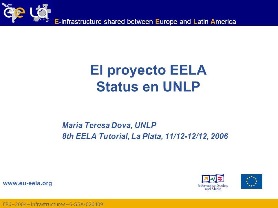 FP62004Infrastructures6-SSA-026409 www.eu-eela.org E-infrastructure shared between Europe and Latin America El proyecto EELA Status en UNLP Maria Teresa Dova, UNLP 8th EELA Tutorial, La Plata, 11/12-12/12, 2006