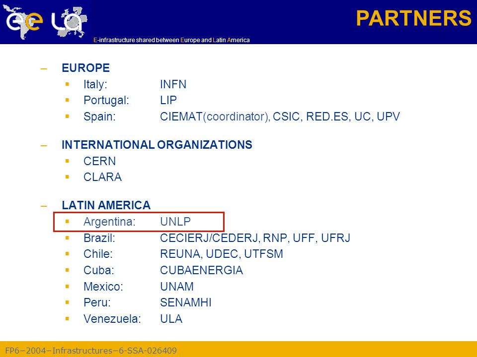 FP62004Infrastructures6-SSA-026409 E-infrastructure shared between Europe and Latin America –EUROPE Italy:INFN Portugal:LIP Spain:CIEMAT(coordinator), CSIC, RED.ES, UC, UPV –INTERNATIONAL ORGANIZATIONS CERN CLARA –LATIN AMERICA Argentina:UNLP Brazil:CECIERJ/CEDERJ, RNP, UFF, UFRJ Chile:REUNA, UDEC, UTFSM Cuba:CUBAENERGIA Mexico:UNAM Peru:SENAMHI Venezuela:ULA PARTNERS