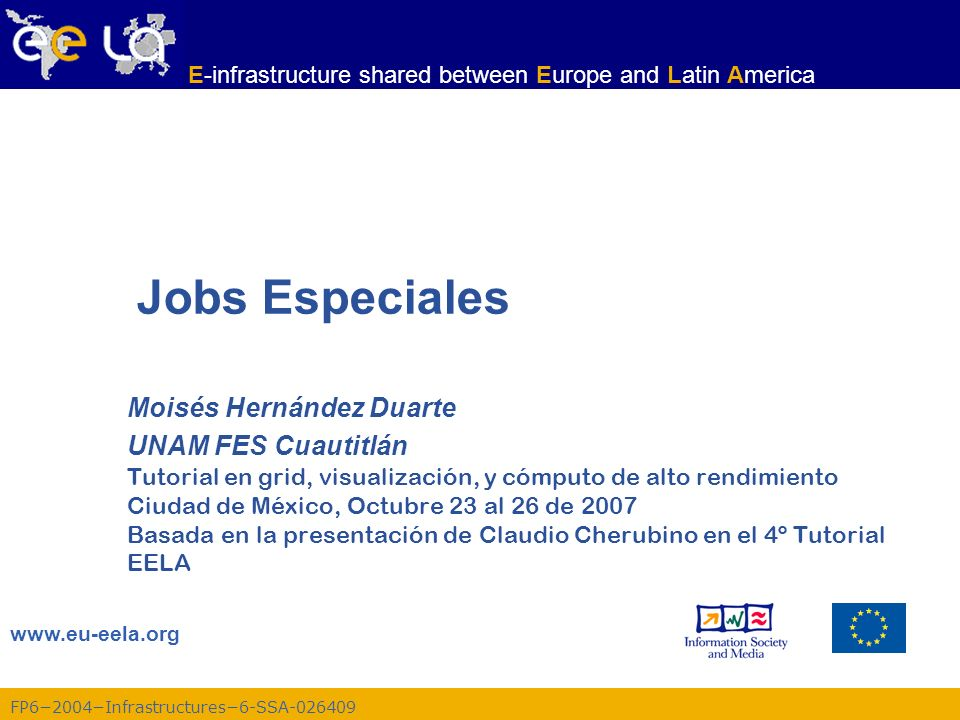 FP62004Infrastructures6-SSA-026409 www.eu-eela.org E-infrastructure shared between Europe and Latin America Jobs Especiales Moisés Hernández Duarte UN