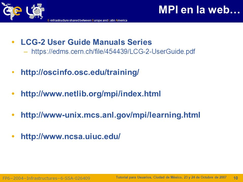 E-infrastructure shared between Europe and Latin America FP62004Infrastructures6-SSA-026409 Tutorial para Usuarios, Ciudad de México, 23 y 24 de Octubre de 2007 10 LCG-2 User Guide Manuals Series –https://edms.cern.ch/file/454439/LCG-2-UserGuide.pdf http://oscinfo.osc.edu/training/ http://www.netlib.org/mpi/index.html http://www-unix.mcs.anl.gov/mpi/learning.html http://www.ncsa.uiuc.edu/ MPI en la web…