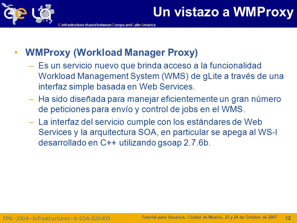 E-infrastructure shared between Europe and Latin America FP62004Infrastructures6-SSA-026409 Tutorial para Usuarios, Ciudad de México, 23 y 24 de Octubre de 2007 12 Un vistazo a WMProxy WMProxy (Workload Manager Proxy) –Es un servicio nuevo que brinda acceso a la funcionalidad Workload Management System (WMS) de gLite a través de una interfaz simple basada en Web Services.