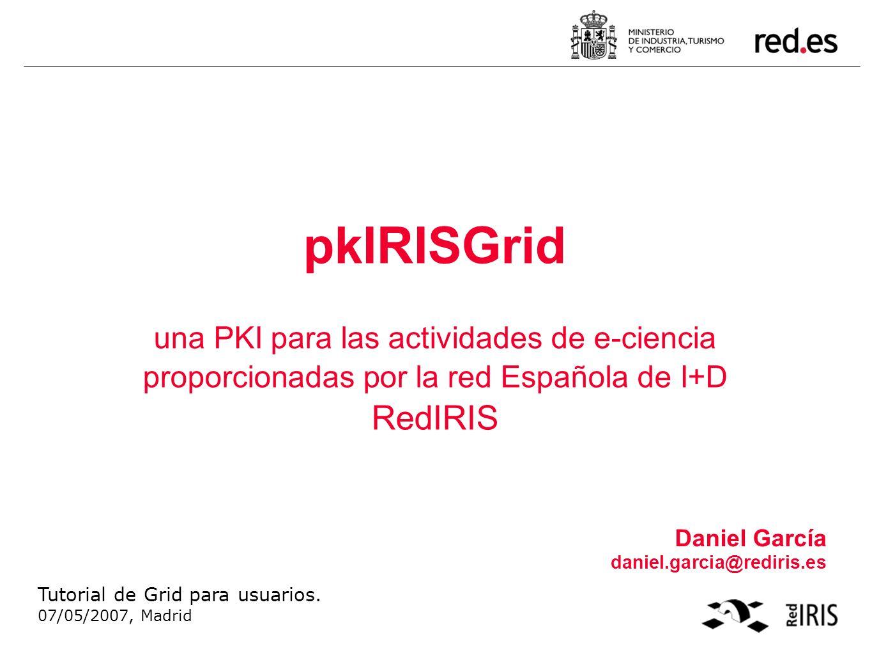 pkIRISGrid una PKI para las actividades de e-ciencia proporcionadas por la red Española de I+D RedIRIS Daniel García daniel.garcia@rediris.es Tutorial de Grid para usuarios.