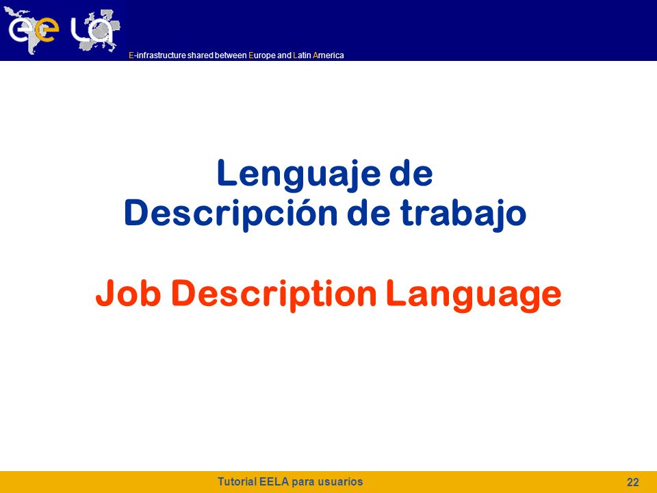 E-infrastructure shared between Europe and Latin America Tutorial EELA para usuarios 22 Lenguaje de Descripción de trabajo Job Description Language