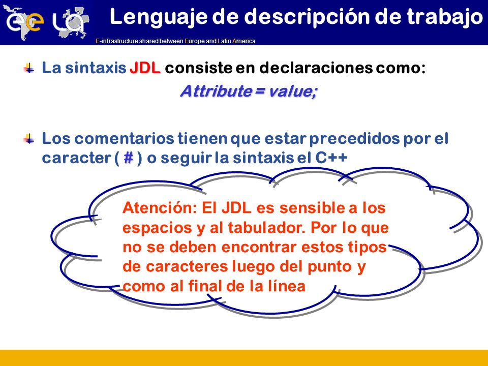 E-infrastructure shared between Europe and Latin America JDL La sintaxis JDL consiste en declaraciones como: Attribute = value; # Los comentarios tienen que estar precedidos por el caracter ( # ) o seguir la sintaxis el C++ Lenguaje de descripción de trabajo Atención: El JDL es sensible a los espacios y al tabulador.