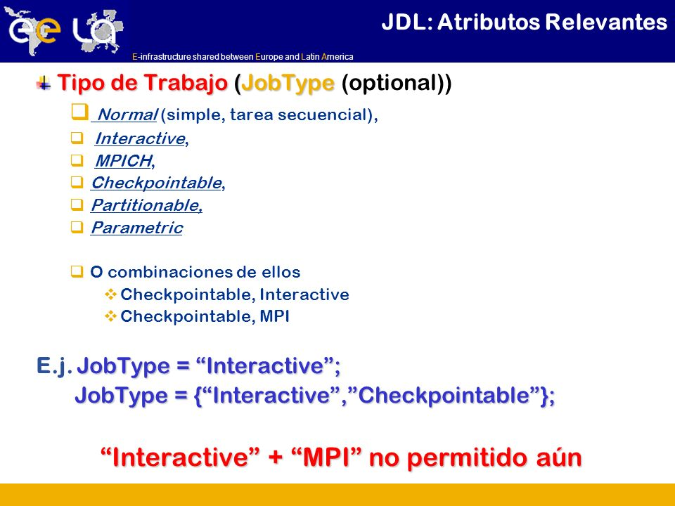 E-infrastructure shared between Europe and Latin America JDL: Atributos Relevantes Tipo de Trabajo (JobType Tipo de Trabajo (JobType (optional)) Normal (simple, tarea secuencial), Interactive, MPICH, Checkpointable, Partitionable, Parametric O combinaciones de ellos Checkpointable, Interactive Checkpointable, MPI JobType = Interactive; E.j.