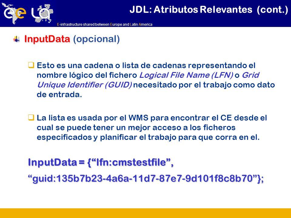 E-infrastructure shared between Europe and Latin America InputData InputData (opcional) Esto es una cadena o lista de cadenas representando el nombre lógico del fichero Logical File Name (LFN) o Grid Unique Identifier (GUID) necesitado por el trabajo como dato de entrada.