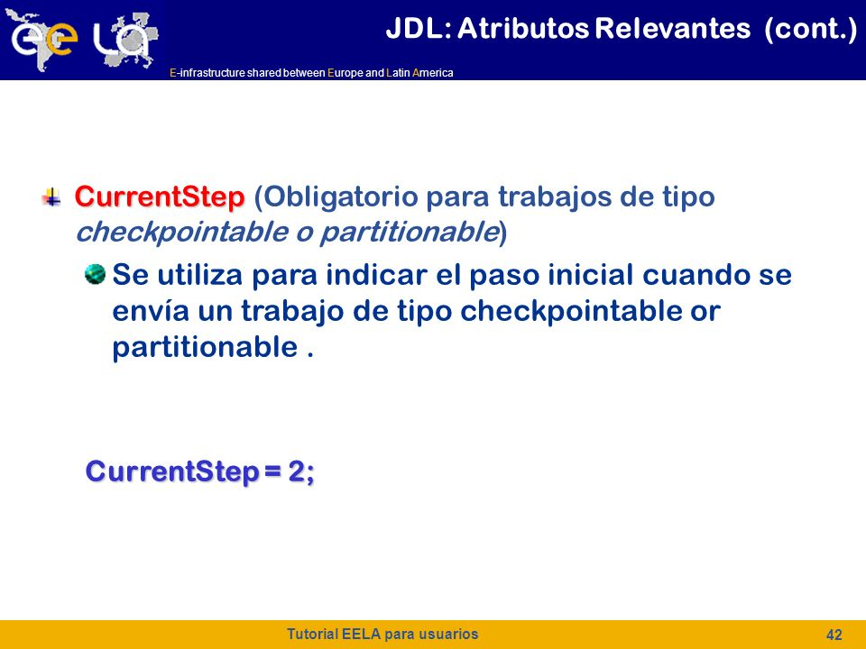E-infrastructure shared between Europe and Latin America Tutorial EELA para usuarios 42 CurrentStep CurrentStep (Obligatorio para trabajos de tipo checkpointable o partitionable) Se utiliza para indicar el paso inicial cuando se envía un trabajo de tipo checkpointable or partitionable.