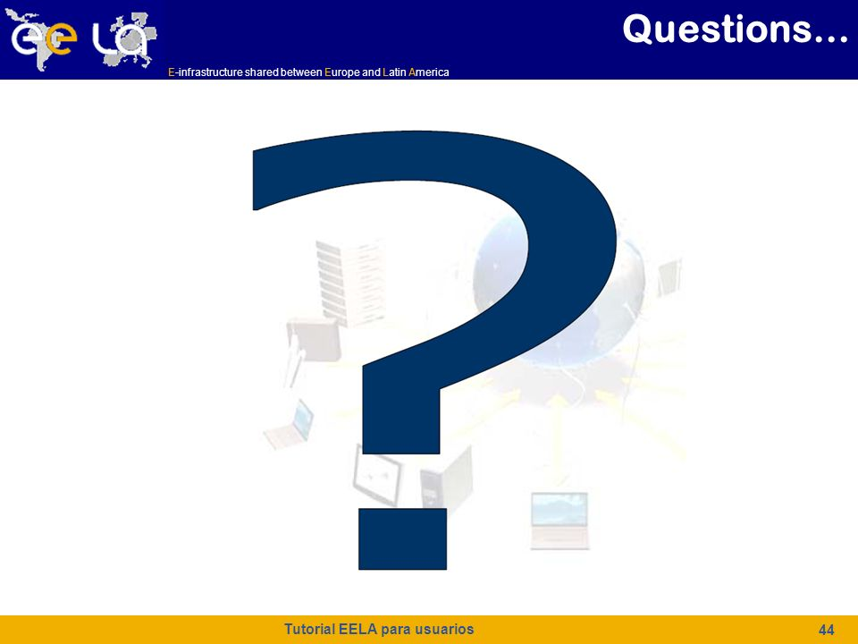 E-infrastructure shared between Europe and Latin America Tutorial EELA para usuarios 44 Questions…