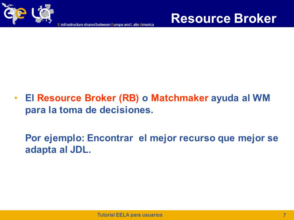 E-infrastructure shared between Europe and Latin America Tutorial EELA para usuarios 7 Resource Broker El Resource Broker (RB) o Matchmaker ayuda al WM para la toma de decisiones.
