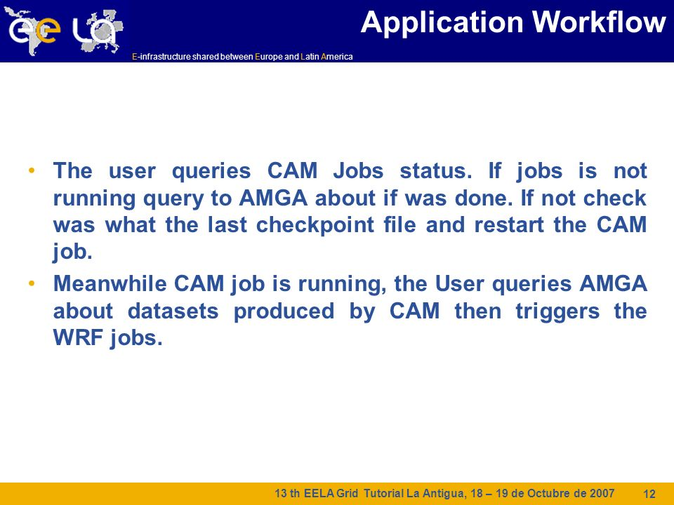 E-infrastructure shared between Europe and Latin America 13 th EELA Grid Tutorial La Antigua, 18 – 19 de Octubre de Application Workflow The user queries CAM Jobs status.