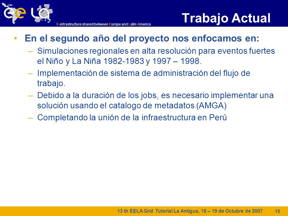 E-infrastructure shared between Europe and Latin America 13 th EELA Grid Tutorial La Antigua, 18 – 19 de Octubre de 2007 15 Trabajo Actual En el segun