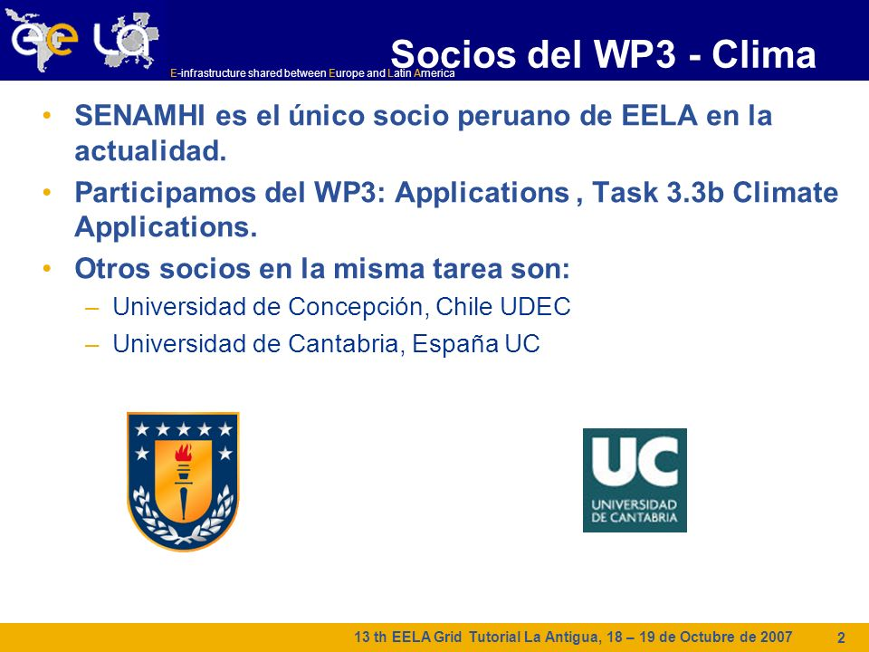 E-infrastructure shared between Europe and Latin America 13 th EELA Grid Tutorial La Antigua, 18 – 19 de Octubre de 2007 2 Socios del WP3 - Clima SENA
