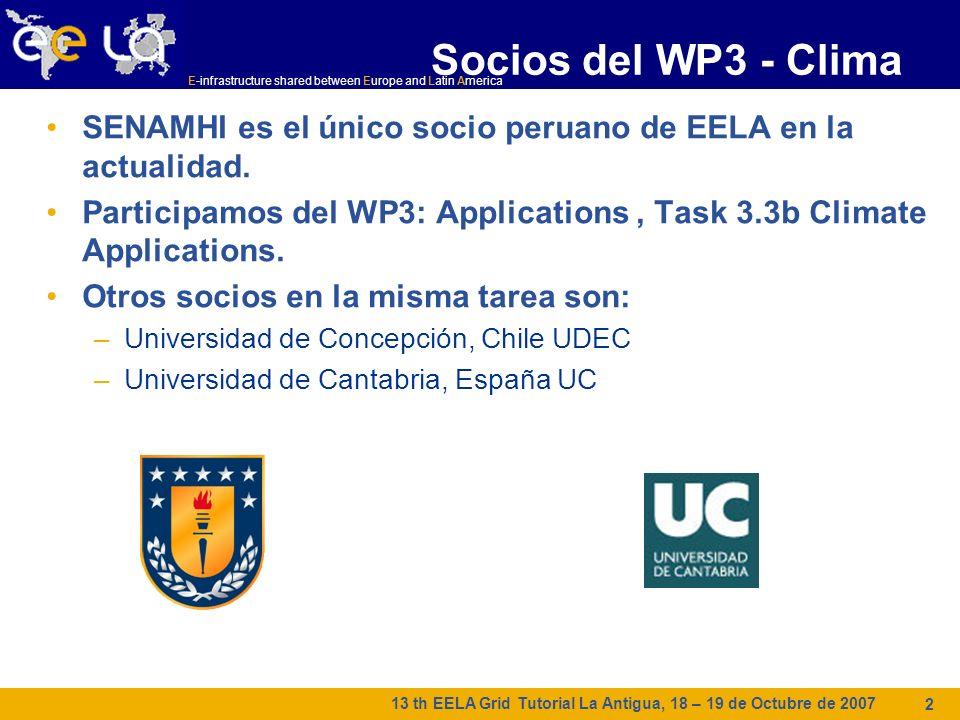E-infrastructure shared between Europe and Latin America 13 th EELA Grid Tutorial La Antigua, 18 – 19 de Octubre de 2007 2 Socios del WP3 - Clima SENAMHI es el único socio peruano de EELA en la actualidad.