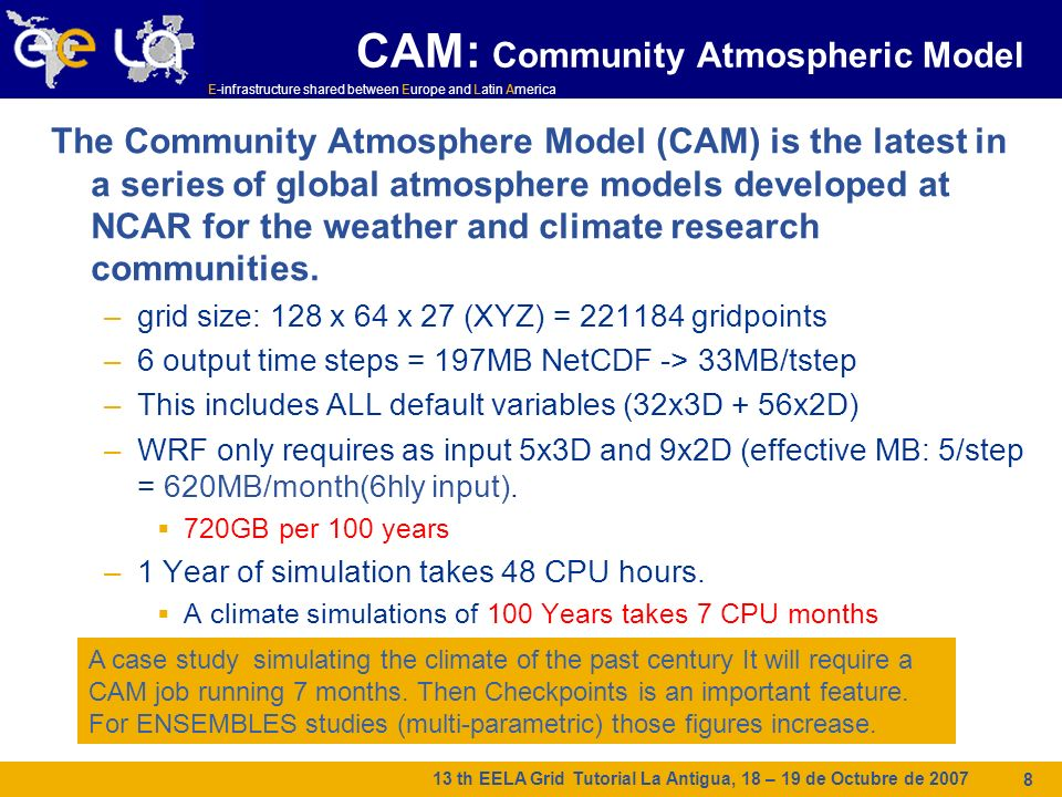 E-infrastructure shared between Europe and Latin America 13 th EELA Grid Tutorial La Antigua, 18 – 19 de Octubre de CAM: Community Atmospheric Model The Community Atmosphere Model (CAM) is the latest in a series of global atmosphere models developed at NCAR for the weather and climate research communities.