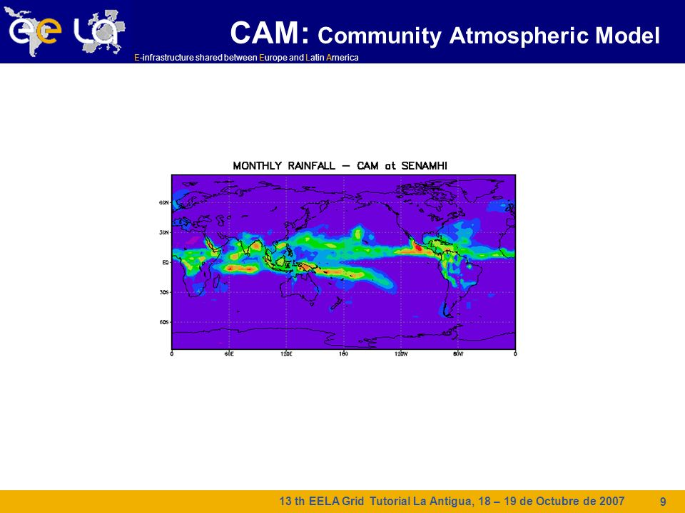 E-infrastructure shared between Europe and Latin America 13 th EELA Grid Tutorial La Antigua, 18 – 19 de Octubre de 2007 9 CAM: Community Atmospheric Model