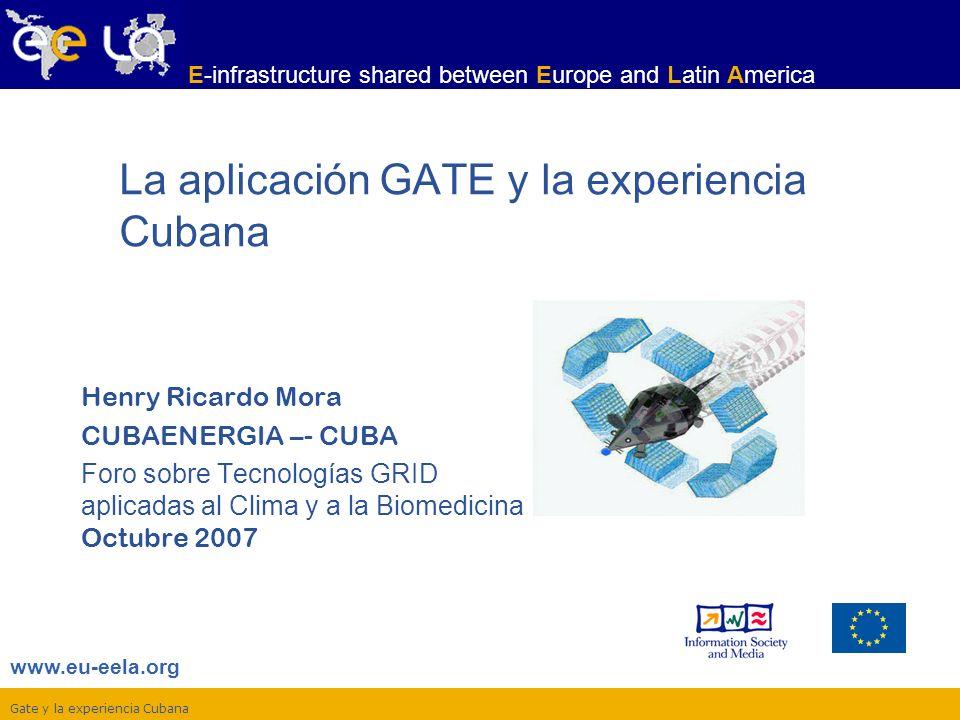 Gate y la experiencia Cubana www.eu-eela.org E-infrastructure shared between Europe and Latin America Henry Ricardo Mora CUBAENERGIA –- CUBA Foro sobre Tecnologías GRID aplicadas al Clima y a la Biomedicina Octubre 2007 La aplicación GATE y la experiencia Cubana