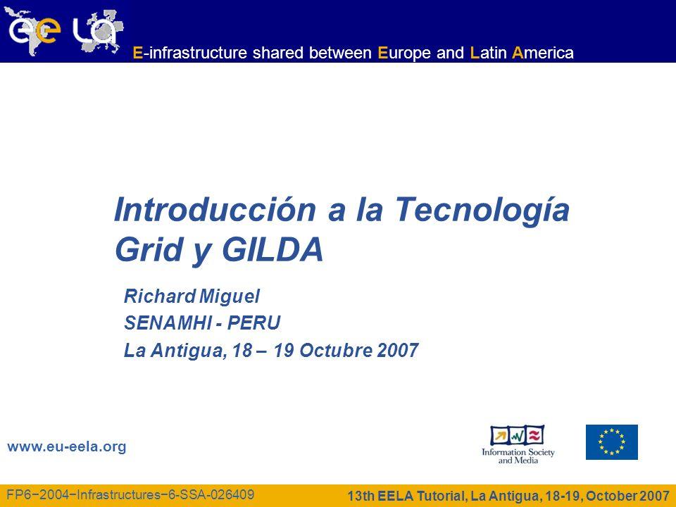 E-infrastructure shared between Europe and Latin America 13th EELA Tutorial, La Antigua, 18-19 October 2007 FP62004Infrastructures6-SSA-026409 Agenda Introducción Conceptos de Grid Beneficios Seguridad Gilda 2