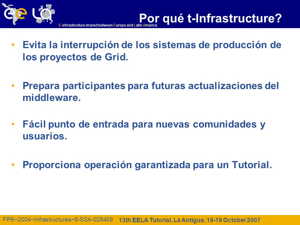 E-infrastructure shared between Europe and Latin America 13th EELA Tutorial, La Antigua, 18-19 October 2007 FP62004Infrastructures6-SSA-026409 Por qué t-Infrastructure.