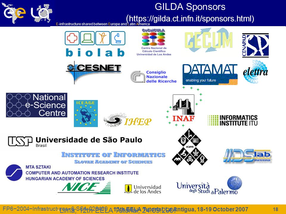 E-infrastructure shared between Europe and Latin America 13th EELA Tutorial, La Antigua, 18-19 October 2007 FP62004Infrastructures6-SSA-026409 18 Lima, 12th EELA Tutorial, 24.09.2007 GILDA Sponsors ( https://gilda.ct.infn.it/sponsors.html)