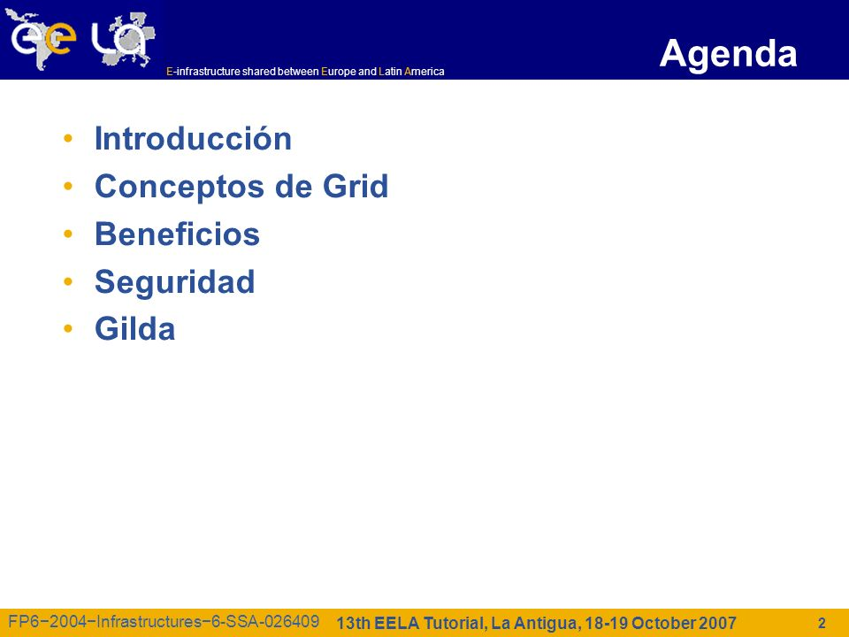 E-infrastructure shared between Europe and Latin America 13th EELA Tutorial, La Antigua, 18-19 October 2007 FP62004Infrastructures6-SSA-026409 Agenda Introducción Conceptos de Grid Beneficios Seguridad Gilda 2