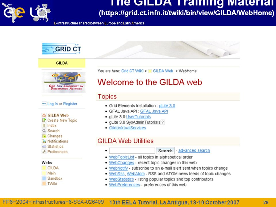 E-infrastructure shared between Europe and Latin America 13th EELA Tutorial, La Antigua, 18-19 October 2007 FP62004Infrastructures6-SSA-026409 29 The GILDA Training Material (https://grid.ct.infn.it/twiki/bin/view/GILDA/WebHome)