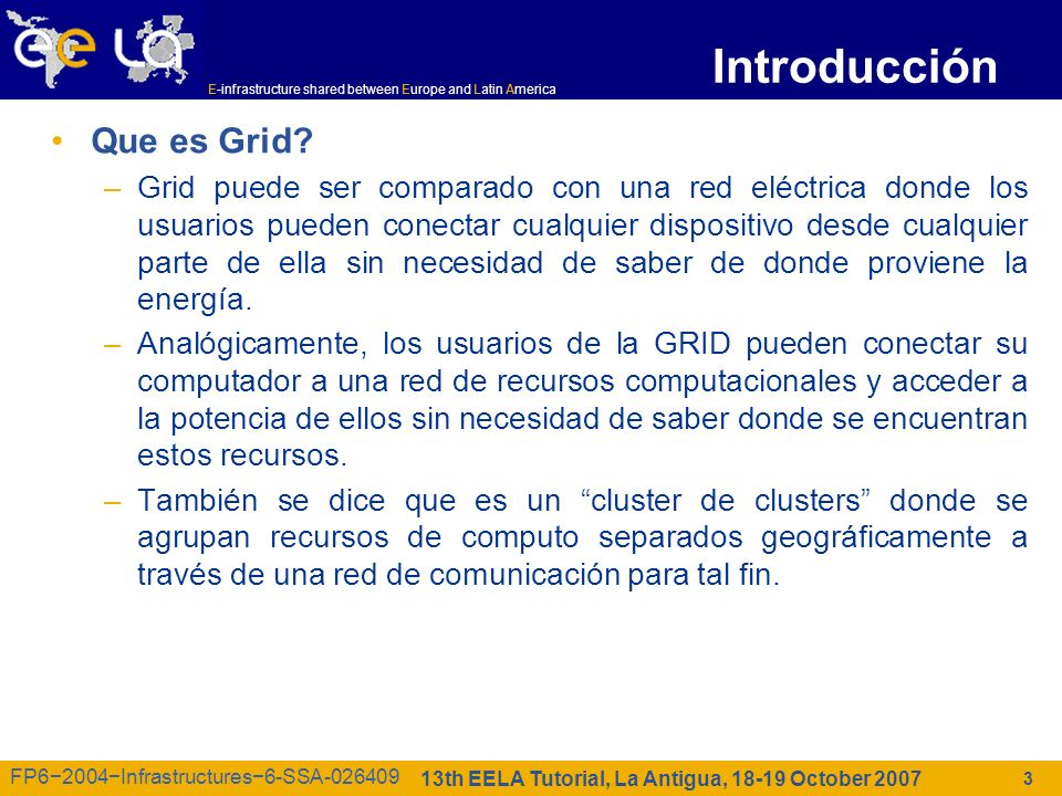E-infrastructure shared between Europe and Latin America 13th EELA Tutorial, La Antigua, 18-19 October 2007 FP62004Infrastructures6-SSA-026409 Introducción Que es Grid.