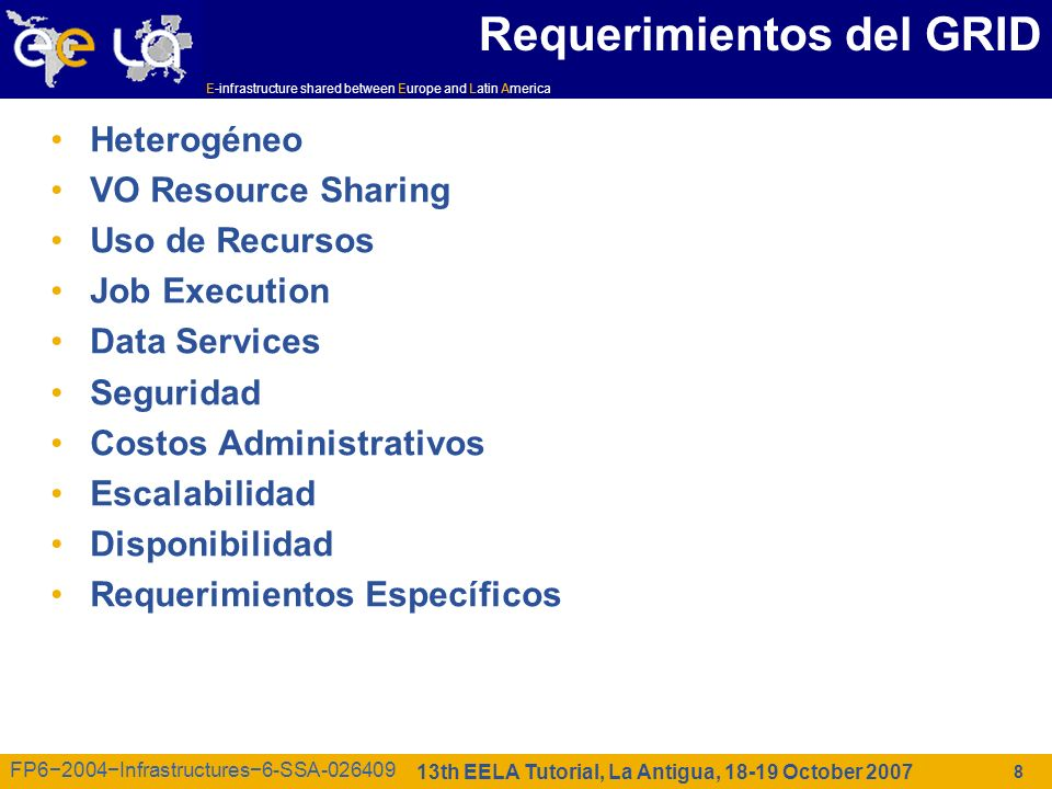 E-infrastructure shared between Europe and Latin America 13th EELA Tutorial, La Antigua, 18-19 October 2007 FP62004Infrastructures6-SSA-026409 8 Requerimientos del GRID Heterogéneo VO Resource Sharing Uso de Recursos Job Execution Data Services Seguridad Costos Administrativos Escalabilidad Disponibilidad Requerimientos Específicos